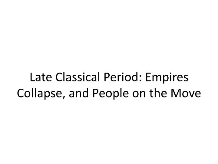 Late Classical Period: Empires Collapse, and People on the Move