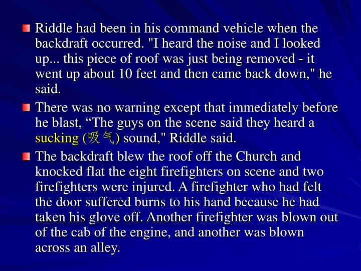 "Riddle had been in his command vehicle when the backdraft occurred. ""I heard the noise and I looked up... this piece of roof was just being removed - it went up about 10 feet and then came back down,"" he said."