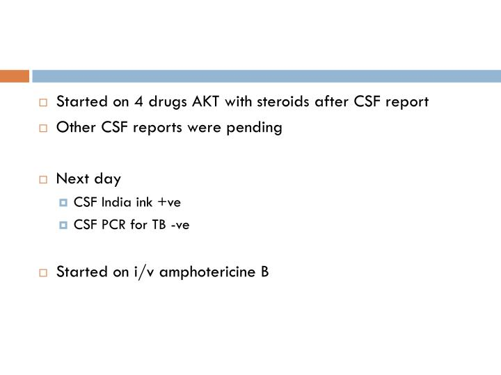 Started on 4 drugs AKT with steroids after CSF report