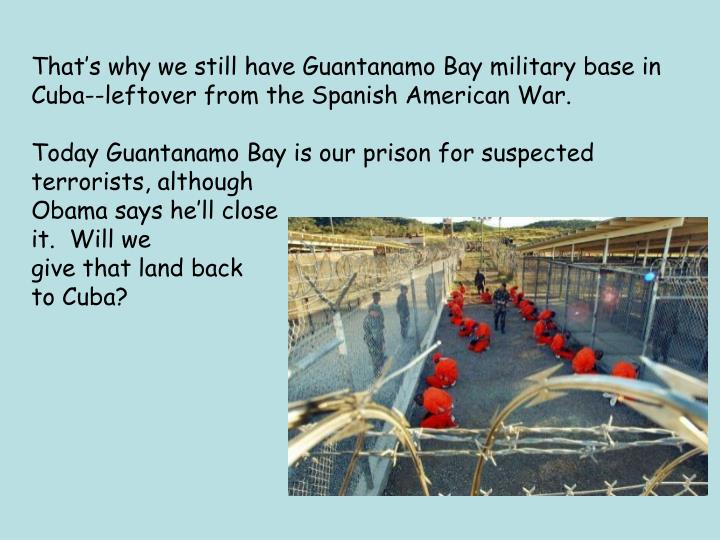 That's why we still have Guantanamo Bay military base in
