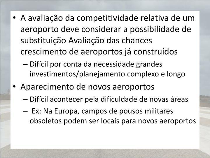 A avaliação da competitividade relativa de um aeroporto deve considerar a possibilidade de substituição Avaliação das chances crescimento de aeroportos já construídos