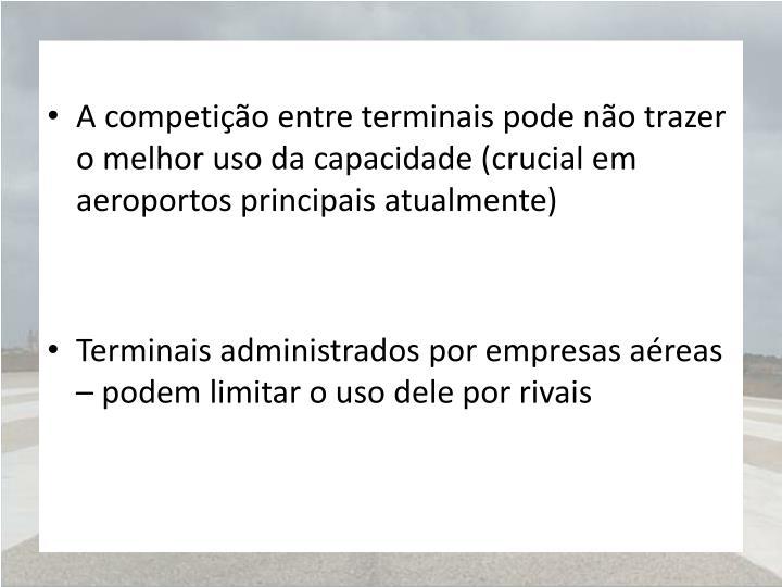 A competição entre terminais pode não trazer o melhor uso da capacidade (crucial em aeroportos principais atualmente)