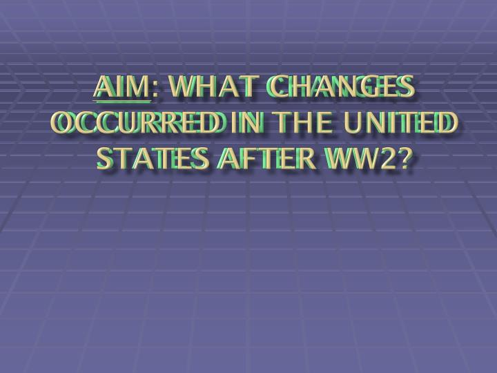 Aim what changes occurred in the united states after ww2