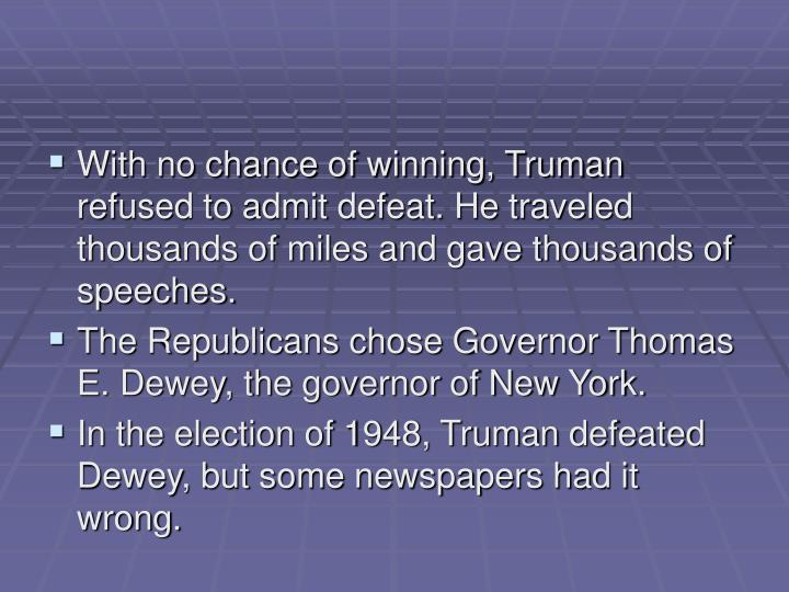 With no chance of winning, Truman refused to admit defeat. He traveled thousands of miles and gave thousands of speeches.