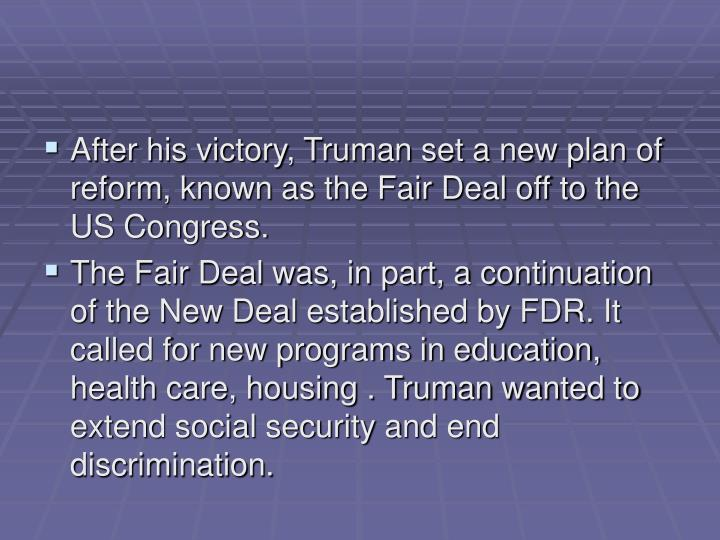 After his victory, Truman set a new plan of reform, known as the Fair Deal off to the US Congress.