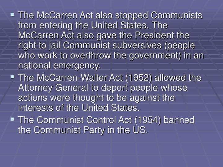 The McCarren Act also stopped Communists from entering the United States. The McCarren Act also gave the President the right to jail Communist subversives (people who work to overthrow the government) in an national emergency.