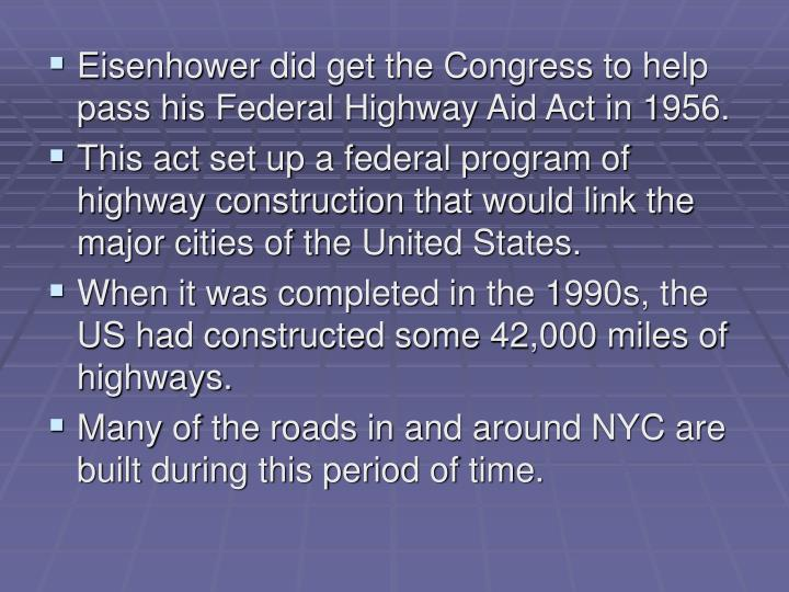 Eisenhower did get the Congress to help pass his Federal Highway Aid Act in 1956.