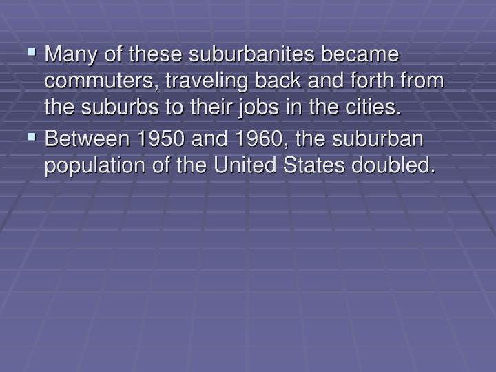 Many of these suburbanites became commuters, traveling back and forth from the suburbs to their jobs in the cities.