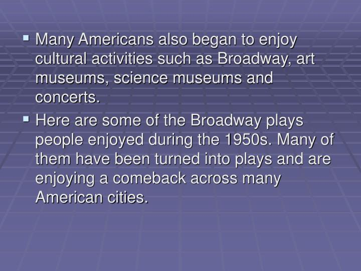 Many Americans also began to enjoy cultural activities such as Broadway, art museums, science museums and concerts.