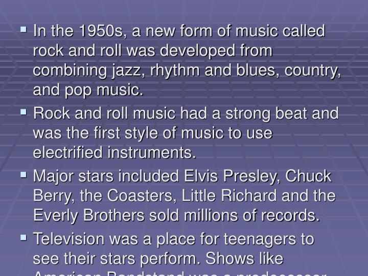 In the 1950s, a new form of music called rock and roll was developed from combining jazz, rhythm and blues, country, and pop music.