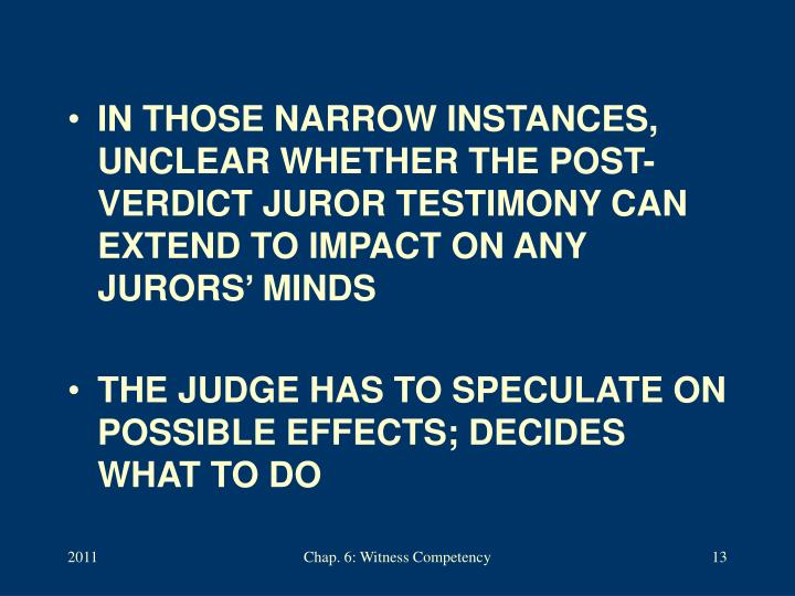 IN THOSE NARROW INSTANCES, UNCLEAR WHETHER THE POST-VERDICT JUROR TESTIMONY CAN EXTEND TO IMPACT ON ANY JURORS' MINDS