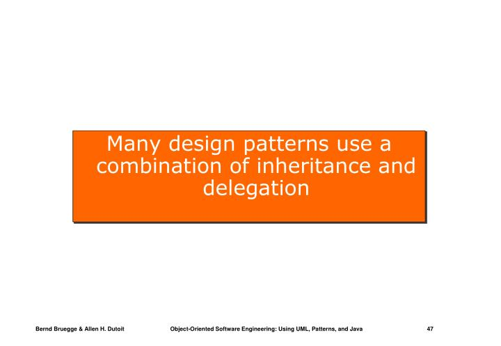 Many design patterns use a combination of inheritance and delegation