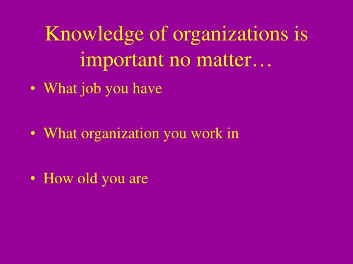 Knowledge of organizations is important no matter…
