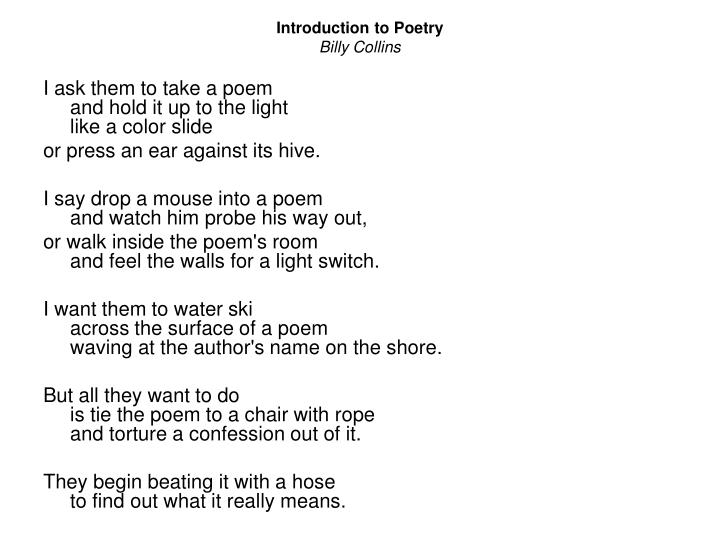 introduction to poetry by billy collins analysis Introduction to poetry by billy collins i ask them to take a poem and hold it up to  the  presentation on theme: introduction to poetry— presentation transcript.