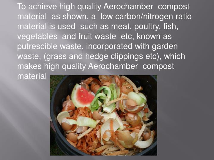 To achieve high quality Aerochamber  compost  material  as shown, a  low carbon/nitrogen ratio material is used  such as meat, poultry, fish, vegetables  and fruit waste  etc, known as putrescible waste, incorporated with garden waste, (grass and hedge clippings etc), which makes high quality Aerochamber  compost material