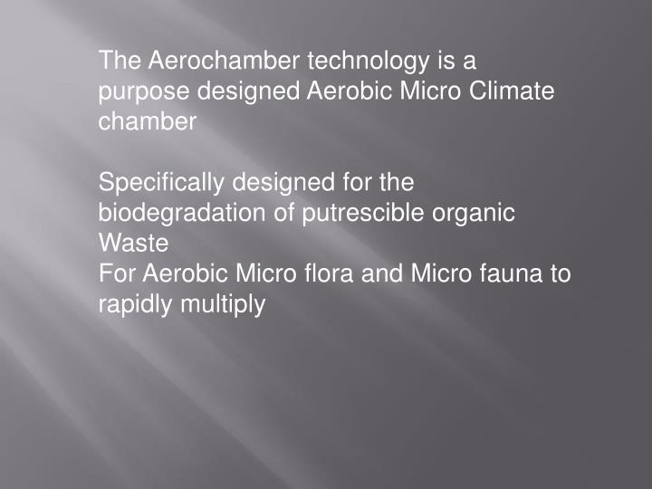 The Aerochamber technology is a purpose designed Aerobic Micro Climate chamber