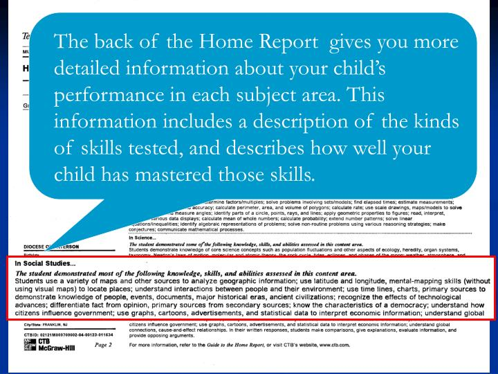 The back of the Home Report  gives you more detailed information about your child's performance in each subject area. This information includes a description of the kinds of skills tested, and describes how well your child has mastered those skills.