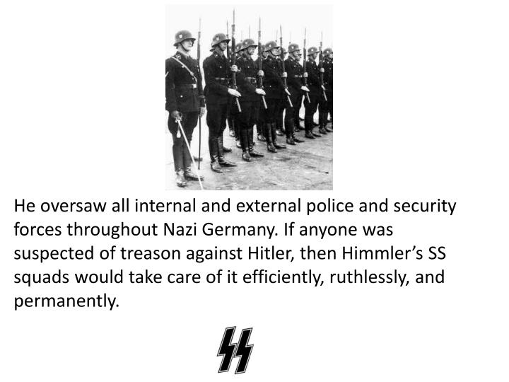 He oversaw all internal and external police and security forces throughout Nazi Germany. If anyone was suspected of treason against Hitler, then Himmler's SS squads would take care of it efficiently, ruthlessly, and permanently.