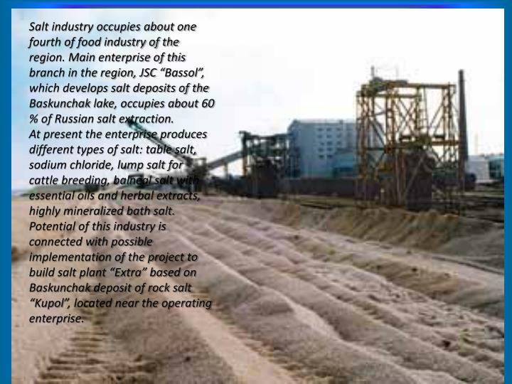 Salt industry occupies about one fourth of food industry of the region. Main enterprise of this branch in the region, JSC ""