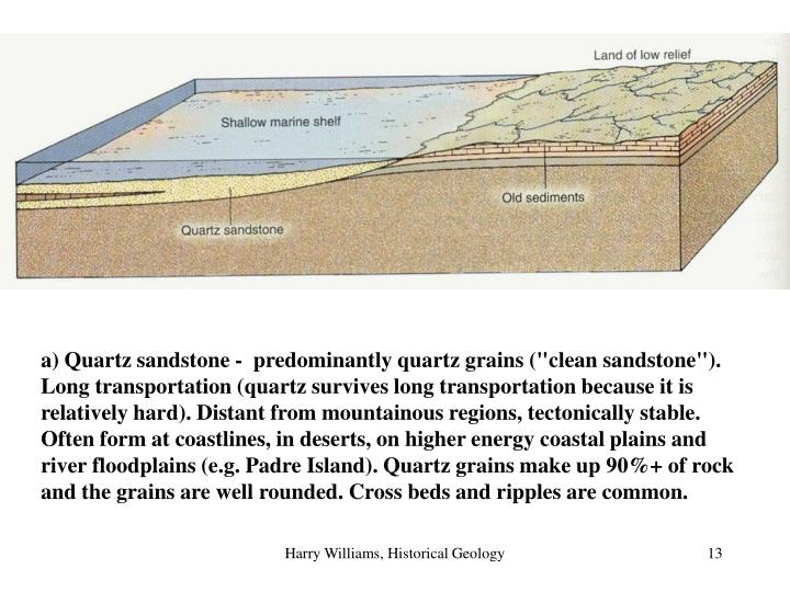 """a) Quartz sandstone -  predominantly quartz grains (""""clean sandstone""""). Long transportation (quartz survives long transportation because it is relatively hard). Distant from mountainous regions, tectonically stable. Often form at coastlines, in deserts, on higher energy coastal plains and river floodplains (e.g. Padre Island). Quartz grains make up 90%+ of rock and the grains are well rounded. Cross beds and ripples are common."""