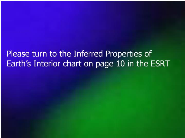 Please turn to the Inferred Properties of Earth's Interior chart on page 10 in the ESRT
