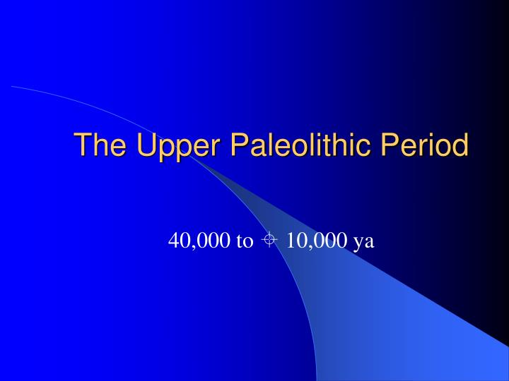 innovations of the upper paleolithic Abstract the upper paleolithic of europe, 40,000–10,000 years ago, presents one of the richest, most complex records for the anatomy and cultural adaptations of fossil hominids in the world.