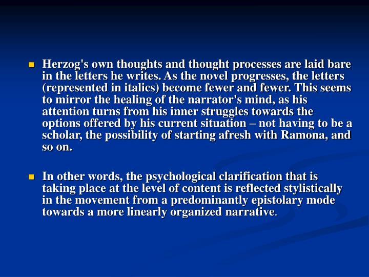Herzog's own thoughts and thought processes are laid bare in the letters he writes. As the novel progresses, the letters (represented in italics) become fewer and fewer. This seems to mirror the healing of the narrator's mind, as his attention turns from his inner struggles towards the options offered by his current situation – not having to be a scholar, the possibility of starting afresh with Ramona, and so on.