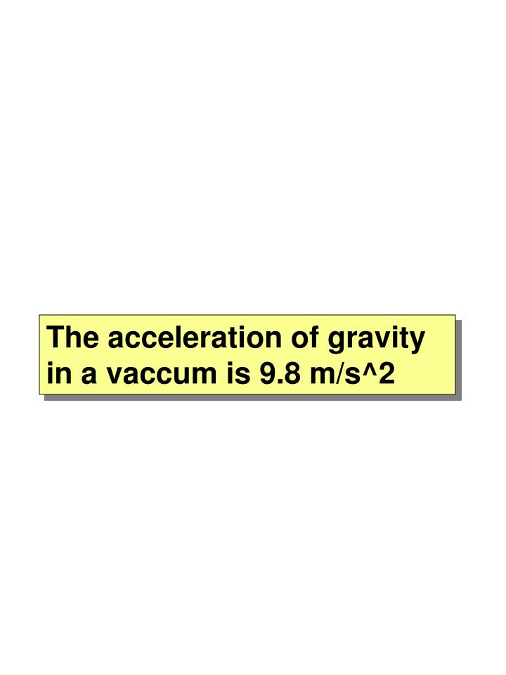 The acceleration of gravity in a vaccum is 9.8 m/s^2
