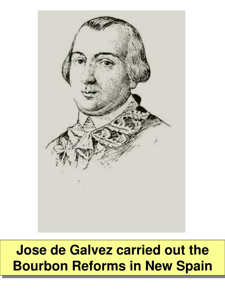 Jose de Galvez carried out the Bourbon Reforms in New Spain