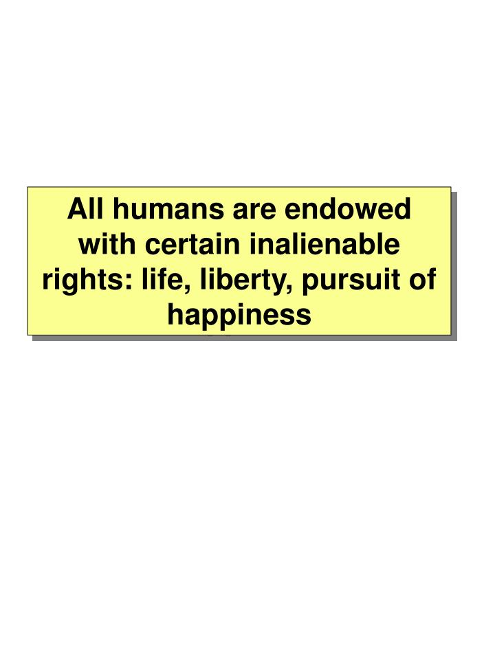 All humans are endowed with certain inalienable rights: life, liberty, pursuit of happiness