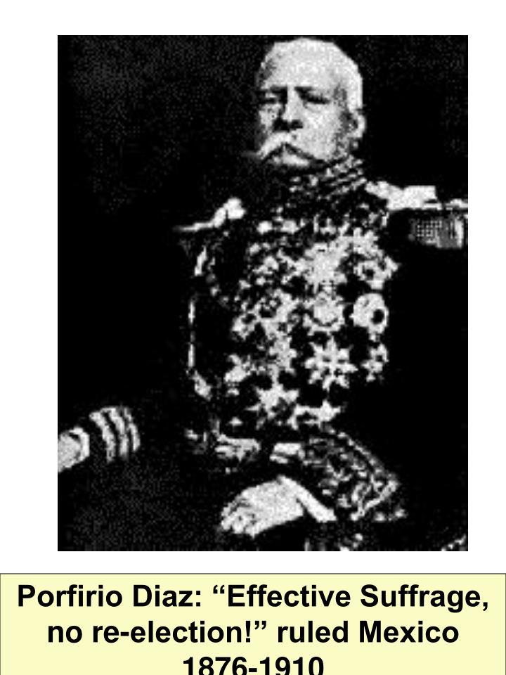 "Porfirio Diaz: ""Effective Suffrage, no re-election!"" ruled Mexico 1876-1910"