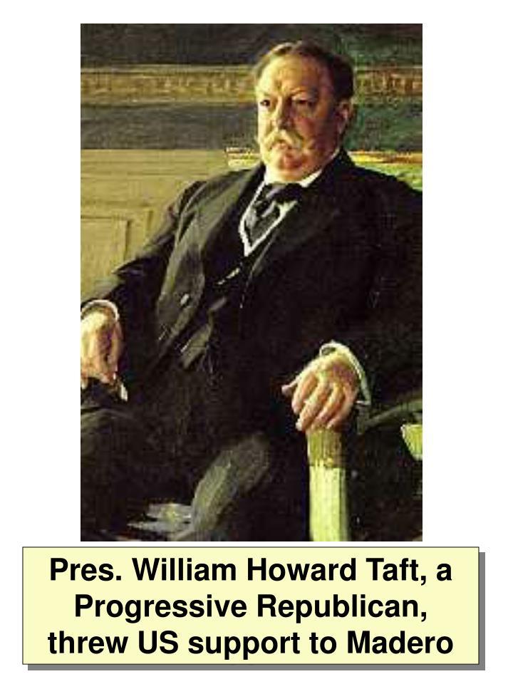 Pres. William Howard Taft, a Progressive Republican, threw US support to Madero