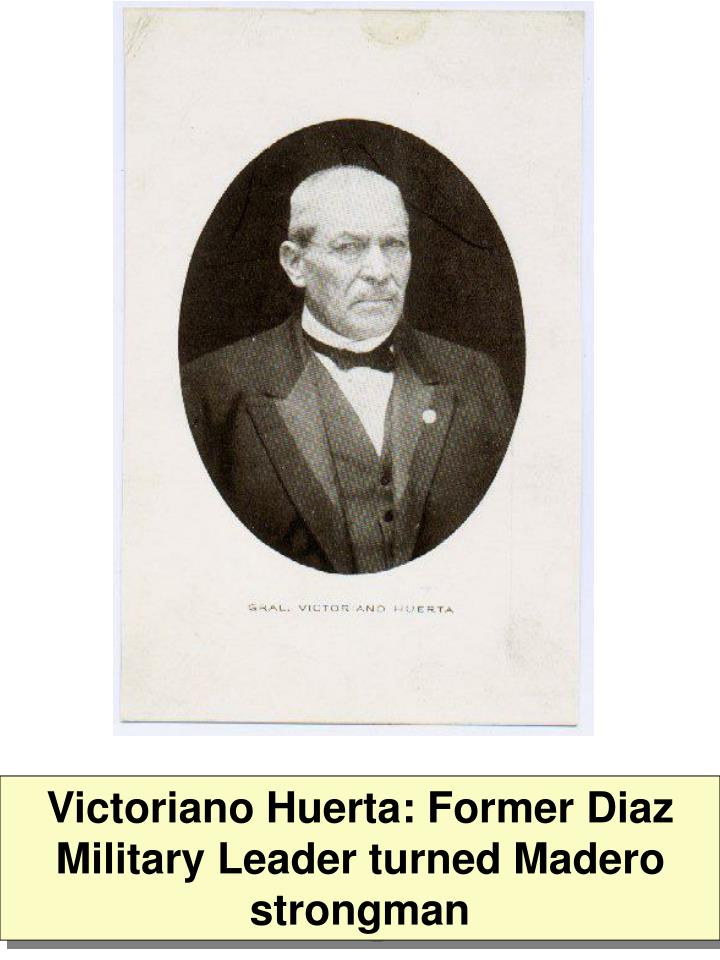 Victoriano Huerta: Former Diaz Military Leader turned Madero strongman