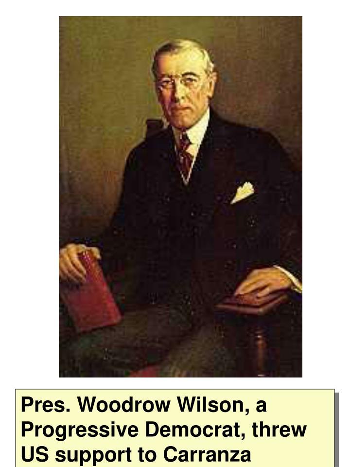 Pres. Woodrow Wilson, a Progressive Democrat, threw US support to Carranza