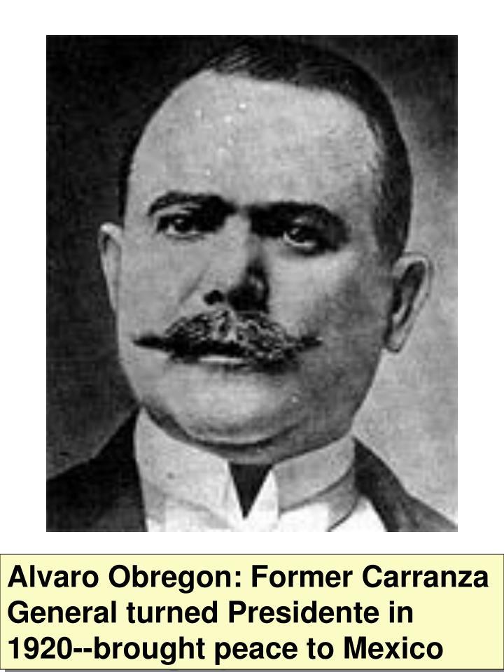 Alvaro Obregon: Former Carranza General turned Presidente in 1920--brought peace to Mexico