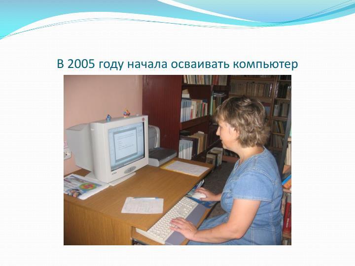 В 2005 году начала осваивать компьютер