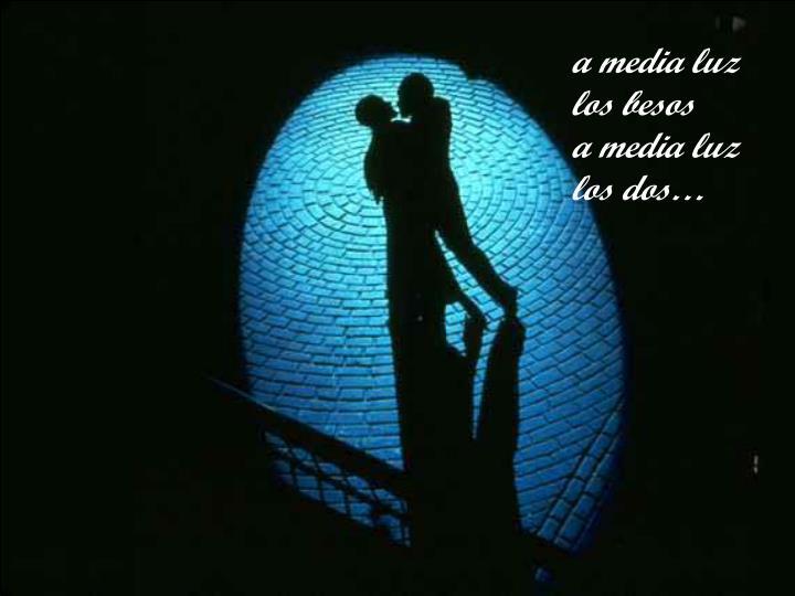 a media luz los besos         a media luz los dos…