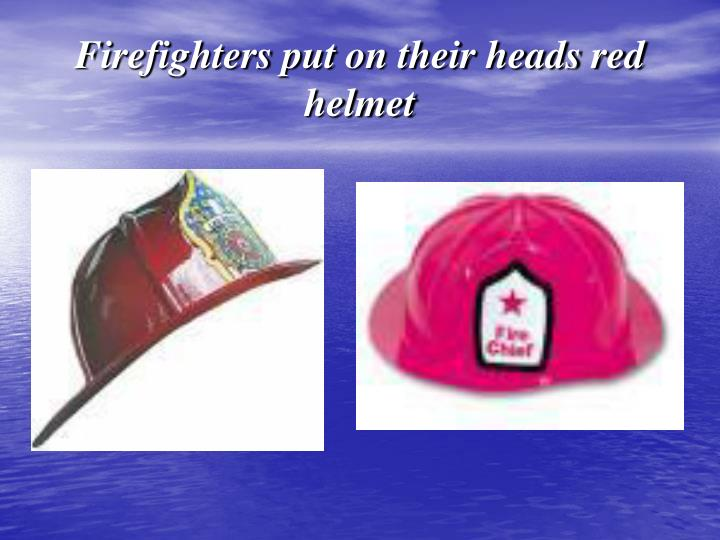 Firefighters put on their heads red helmet