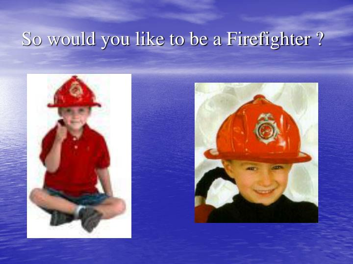 So would you like to be a Firefighter ?