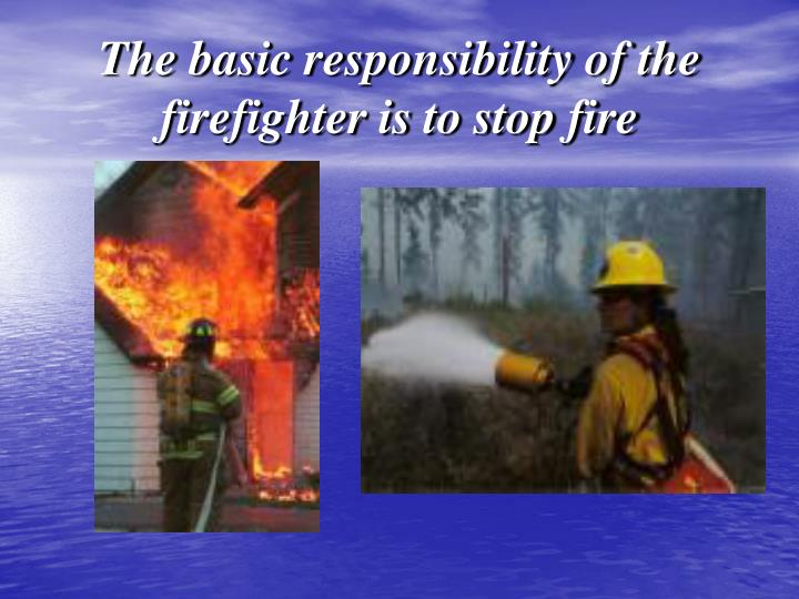 The basic responsibility of the firefighter is to stop fire