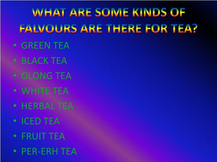 WHAT ARE SOME KINDS OF FALVOURS ARE THERE FOR TEA?