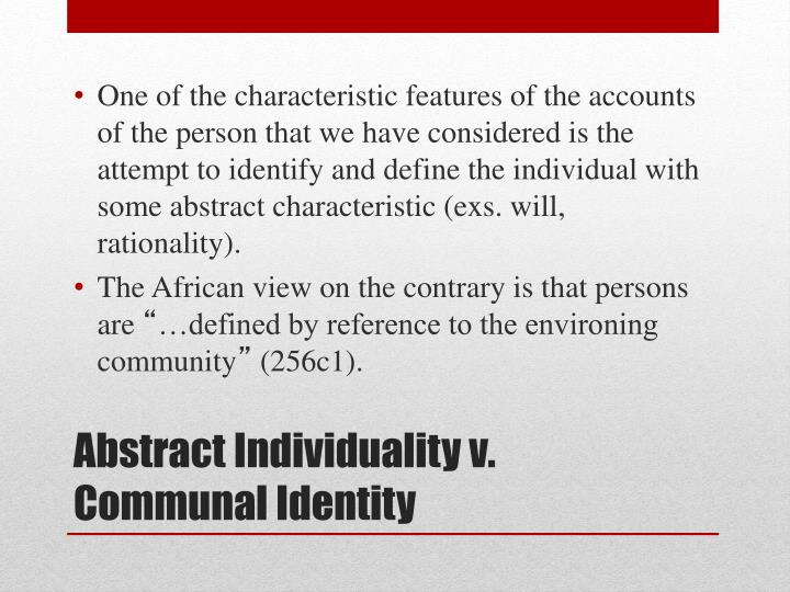 One of the characteristic features of the accounts of the person that we have considered is the attempt to identify and define the individual with some abstract characteristic (exs. will, rationality).