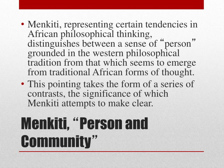 Menkiti, representing certain tendencies in African philosophical thinking, distinguishes between a sense of