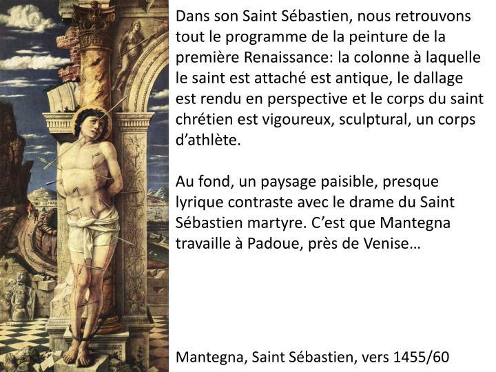 Dans son Saint Sébastien, nous retrouvons tout le programme de la peinture de la première Renaissance: la colonne à laquelle le saint est attaché est antique, le dallage est rendu en perspective et le corps du saint chrétien est vigoureux, sculptural, un corps d'athlète.