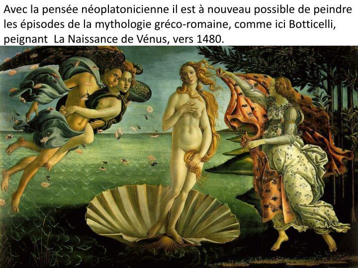 Avec la pensée néoplatonicienne il est à nouveau possible de peindre les épisodes de la mythologie gréco-romaine, comme ici Botticelli, peignant  La Naissance de Vénus, vers 1480.