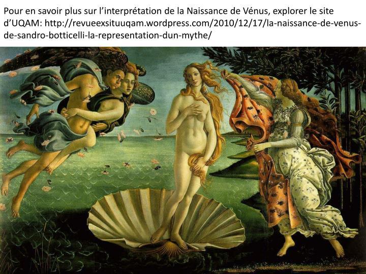 Pour en savoir plus sur l'interprétation de la Naissance de Vénus, explorer le site d'UQAM: http://revueexsituuqam.wordpress.com/2010/12/17/la-naissance-de-venus-de-sandro-botticelli-la-representation-dun-mythe/