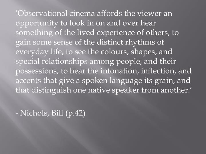 'Observational cinema affords the viewer an opportunity to look in on and over hear something of the lived experience of others, to gain some sense of the distinct rhythms of everyday life, to see the colours, shapes, and special relationships among people, and their possessions, to hear the intonation, inflection, and accents that give a spoken language its grain, and that distinguish one native speaker from another.'