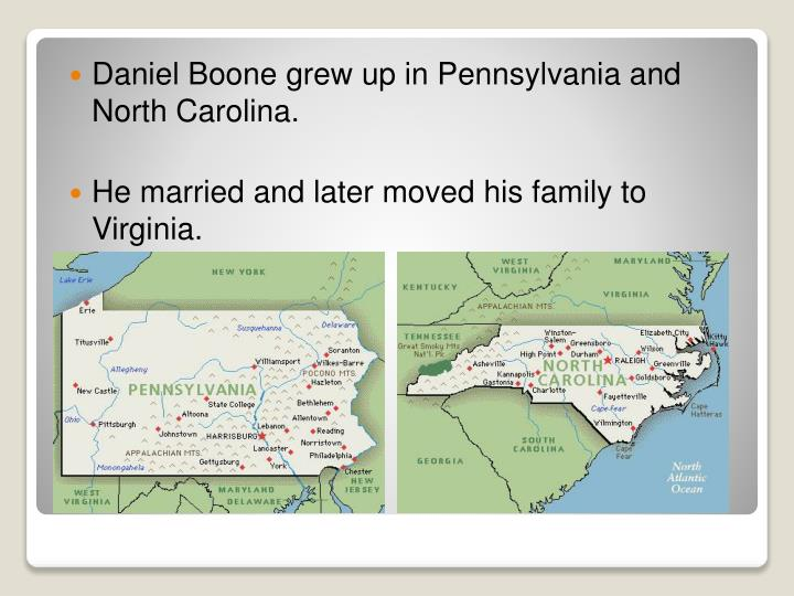 Daniel Boone grew up in Pennsylvania and North Carolina.