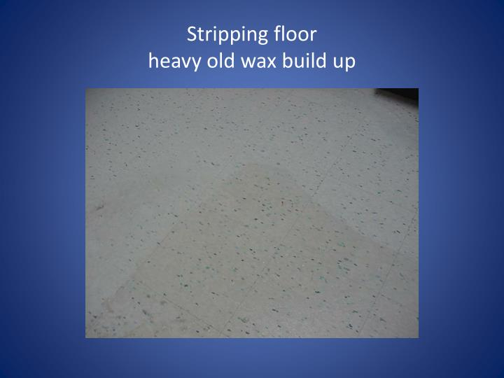 Stripping floor heavy old wax build up