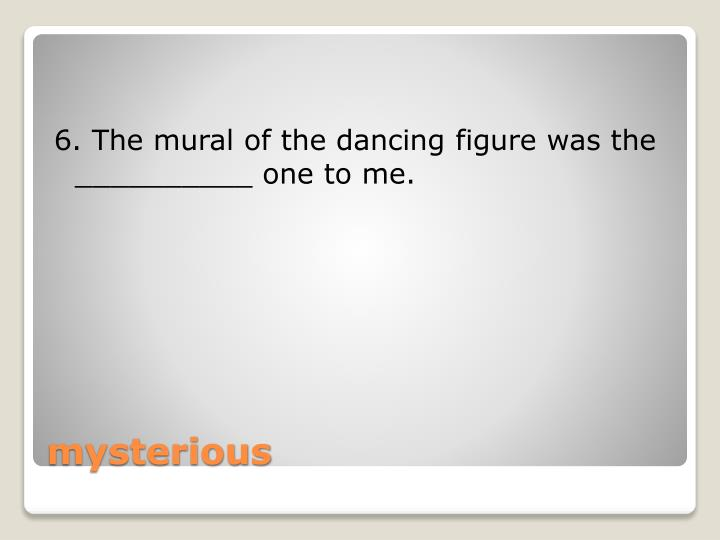 6. The mural of the dancing figure was the __________ one to me.